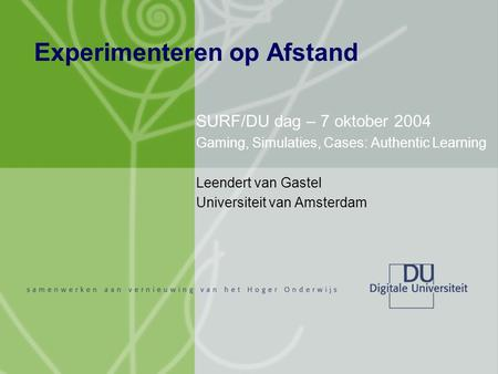 Experimenteren op Afstand SURF/DU dag – 7 oktober 2004 Gaming, Simulaties, Cases: Authentic Learning Leendert van Gastel Universiteit van Amsterdam.