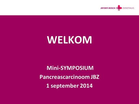 WELKOM Mini-SYMPOSIUM Pancreascarcinoom JBZ 1 september 2014.