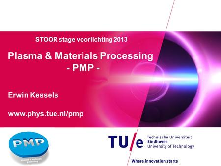 STOOR stage voorlichting 2013 Plasma & Materials Processing - PMP - Erwin Kessels www.phys.tue.nl/pmp.