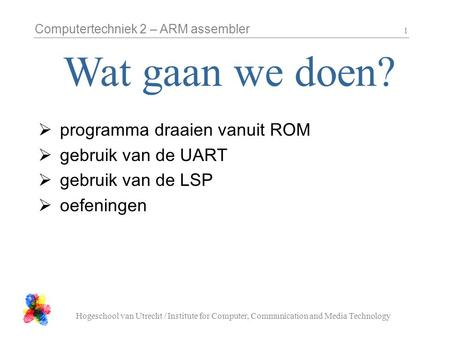 Computertechniek 2 – ARM assembler Hogeschool van Utrecht / Institute for Computer, Communication and Media Technology 1  programma draaien vanuit ROM.
