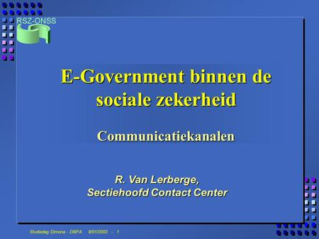 RSZ-ONSS Studiedag Dimona - DMFA 8/01/2003 - 1 R. Van Lerberge, Sectiehoofd Contact Center E-Government binnen de sociale zekerheid Communicatiekanalen.