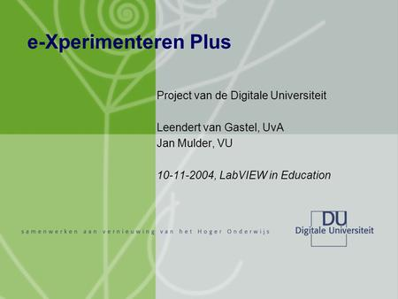 E-Xperimenteren Plus Project van de Digitale Universiteit Leendert van Gastel, UvA Jan Mulder, VU 10-11-2004, LabVIEW in Education.