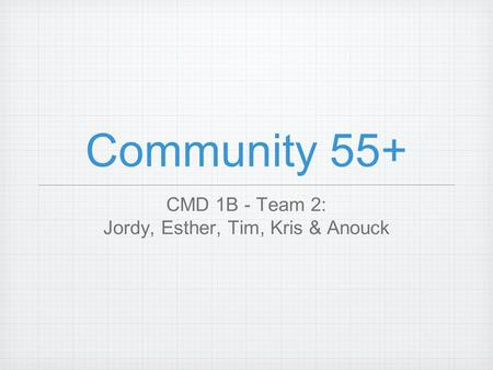 Community 55+ CMD 1B - Team 2: Jordy, Esther, Tim, Kris & Anouck.