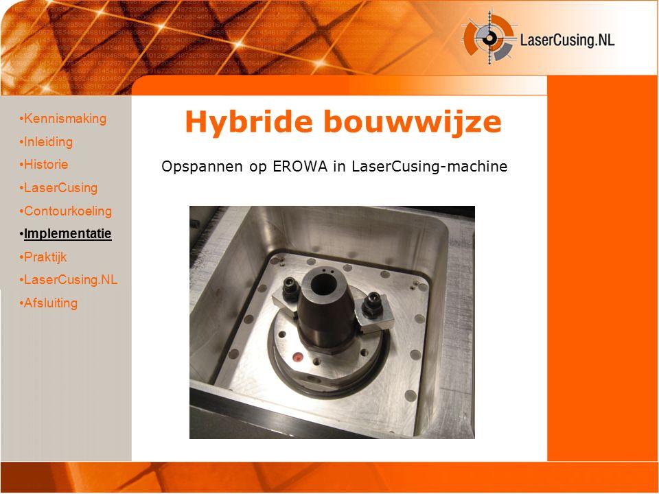 Hybride bouwwijze Start LaserCusing proces bovenop basiskern (eveneens op overmaat 0,3mm.) Kennismaking Inleiding Historie LaserCusing Contourkoeling Implementatie Praktijk LaserCusing.NL Afsluiting