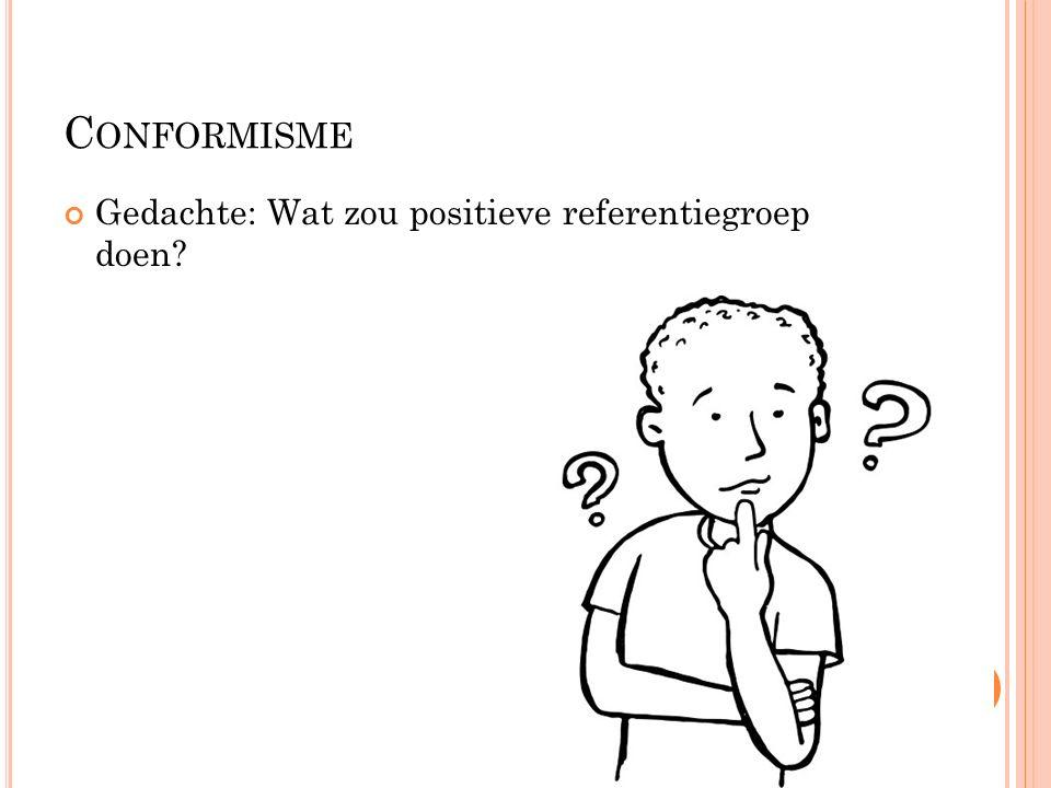 C ONFORMISME Reden conformisme:  hoog op sociale ladder geraken