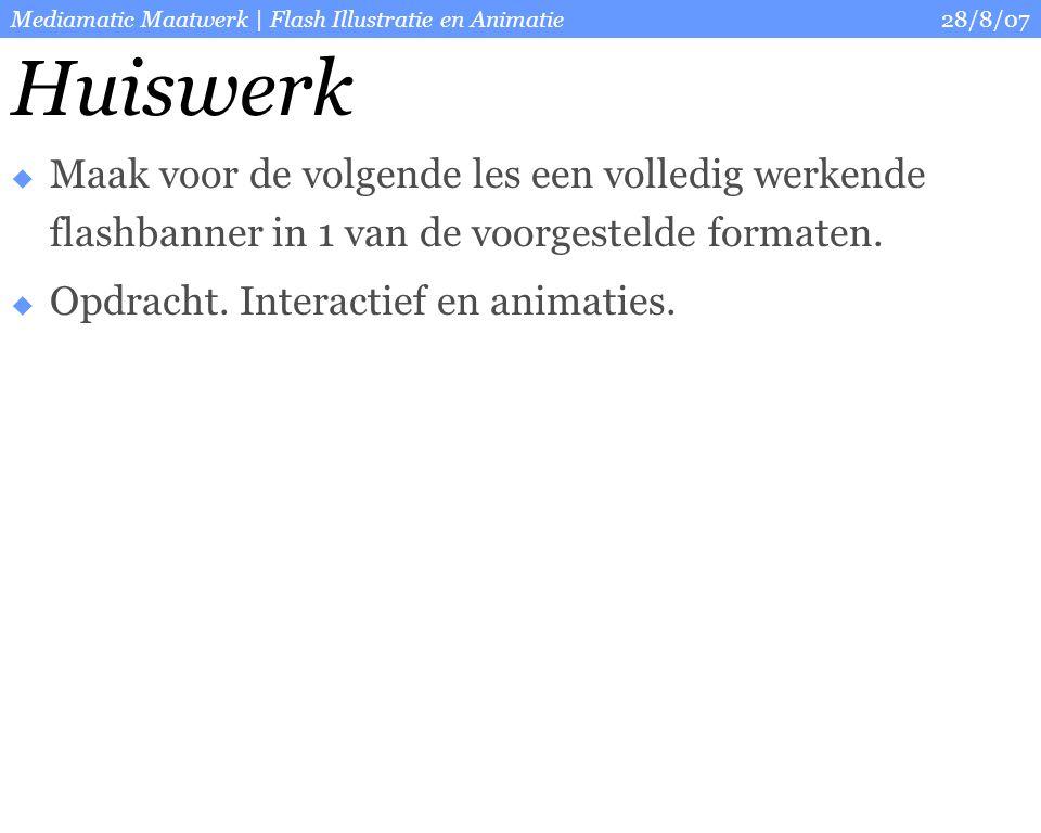 28/8/07Mediamatic Maatwerk   Flash Illustratie en Animatie Ter informatie en inspiratie Sites om te bekijken:  http://www.thefwa.com/ http://www.thefwa.com/  http://ijspiratie.blogspot.com http://ijspiratie.blogspot.com  Forum:  http://www.flashfocus.nl/ http://www.flashfocus.nl/  http://www.flashfiles.nl/ http://www.flashfiles.nl/  Tutorials:  http://www.flashkit.com/tutorials/ http://www.flashkit.com/tutorials/  http://www.tutorialized.com/tutorials/Flash/1 http://www.tutorialized.com/tutorials/Flash/1  http://flash.startpagina.nl/ http://flash.startpagina.nl/  Boeken:  http://www.hedwyg.nl/flashdesign.php?ow=intro http://www.hedwyg.nl/flashdesign.php?ow=intro