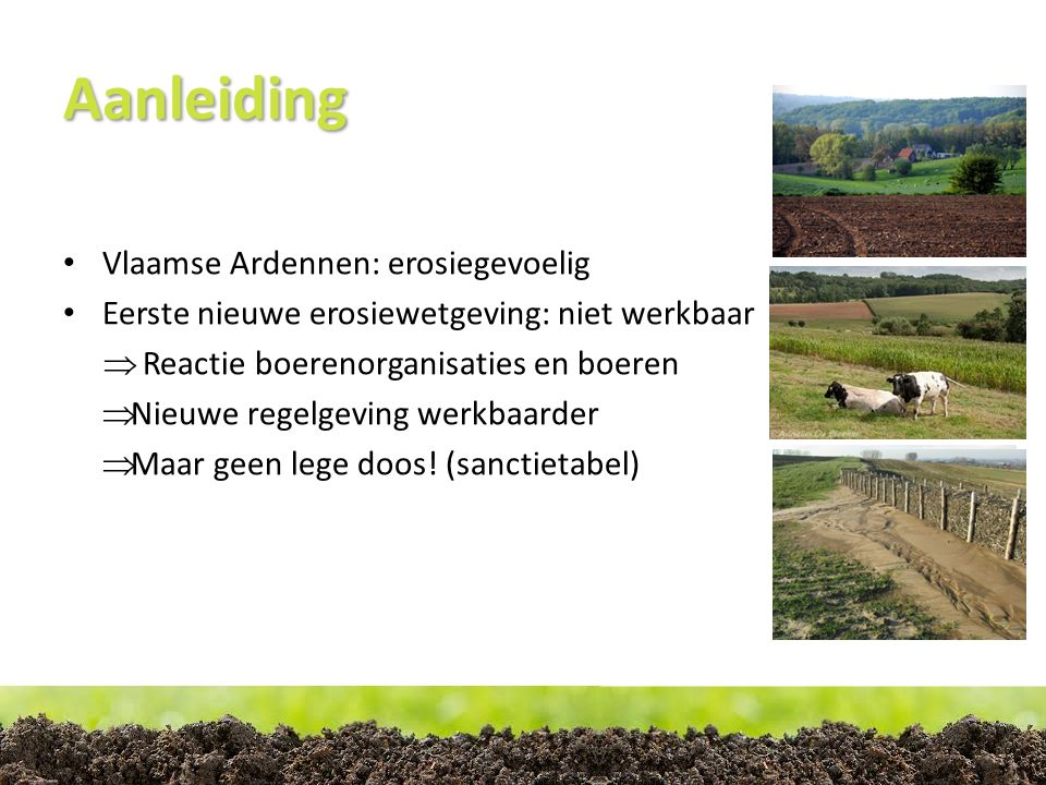Aanleiding Leaderproject Boeren op een helling o om boeren Vlaamse Ardennen bij te staan o vóór en ván de boeren (Bottom-up) o Niet op gemeentelijk niveau o Geen verplichtingen opleggen o Voorgaande projecten: top-down