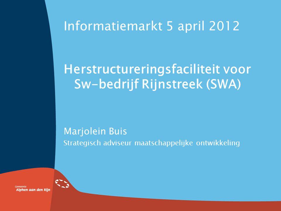 Informatiemarkt 5 april 2012 Herstructureringsfaciliteit voor Sw-bedrijf Rijnstreek (SWA) Marjolein Buis Strategisch adviseur maatschappelijke ontwikkeling