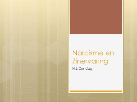 Narcisme en Zinervaring H.J. Zondag 1. Inhoudstafel  Be yourself, make your own choices, be authentic.  Definitie, vertaling en begrippen  Inleiding.