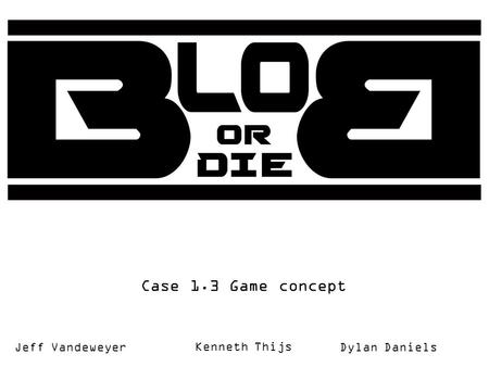 Case 1.3 Game concept Kenneth Thijs Jeff VandeweyerDylan Daniels.