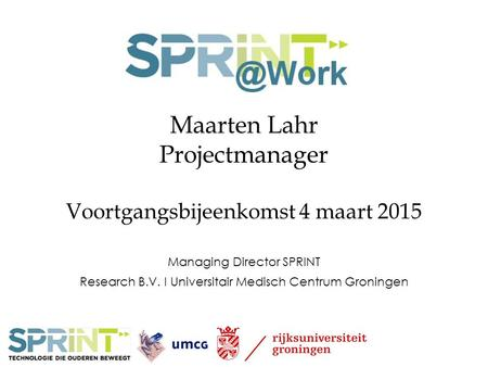 Maarten Lahr Projectmanager Voortgangsbijeenkomst 4 maart 2015 Managing Director SPRINT Research B.V. I Universitair Medisch Centrum Groningen.