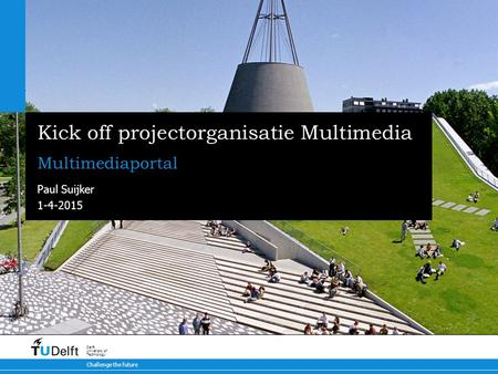 1-4-2015 Challenge the future Delft University of Technology Kick off projectorganisatie Multimedia Multimediaportal Paul Suijker.