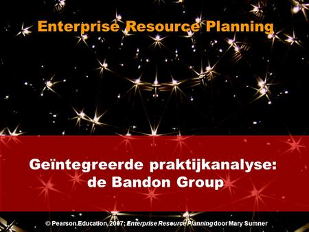 Geïntegreerde praktijkanalyse: de Bandon Group Enterprise Resource Planning © Pearson Education, 2007; Enterprise Resource Planning door Mary Sumner.