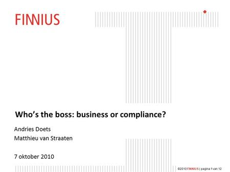 ©2010 FINNIUS | pagina 1 van 12 Who's the boss: business or compliance? Andries Doets Matthieu van Straaten 7 oktober 2010.