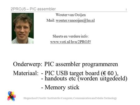 2PROJ5 – PIC assembler Hogeschool Utrecht / Institute for Computer, Communication and Media Technology 1 Wouter van Ooijen Mail: