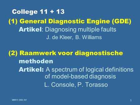 MBR11 2002 AtT 1 College 11 + 13 (1) General Diagnostic Engine (GDE) Artikel : Diagnosing multiple faults J. de Kleer, B. Williams (2) Raamwerk voor diagnostische.