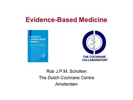 Evidence-Based Medicine Rob J.P.M. Scholten The Dutch Cochrane Centre Amsterdam.