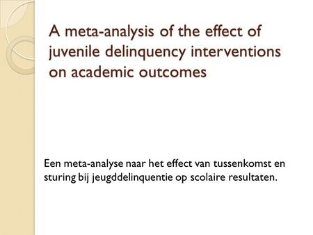 A meta-analysis of the effect of juvenile delinquency interventions on academic outcomes Een meta-analyse naar het effect van tussenkomst en sturing bij.