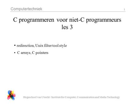 Computertechniek Hogeschool van Utrecht / Institute for Computer, Communication and Media Technology 1 C programmeren voor niet-C programmeurs les 3 redirection,