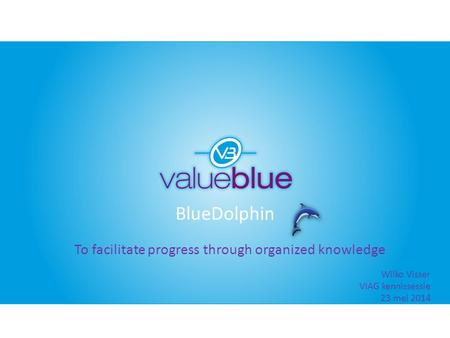 BlueDolphin To facilitate progress through organized knowledge Wilko Visser VIAG kennissessie 23 mei 2014.