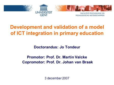 Development and validation of a model of ICT integration in primary education Doctorandus: Jo Tondeur Promotor: Prof. Dr. Martin Valcke Copromotor: Prof.