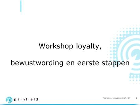 1 Workshop: bewustwording loyalty Workshop loyalty, bewustwording en eerste stappen.