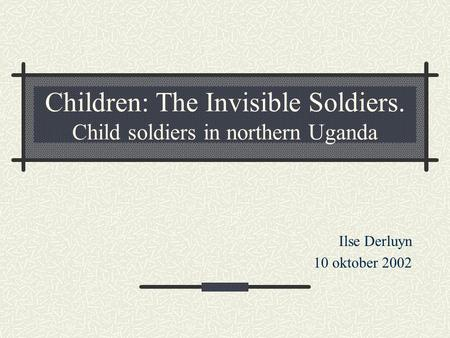 Children: The Invisible Soldiers. Child soldiers in northern Uganda Ilse Derluyn 10 oktober 2002.