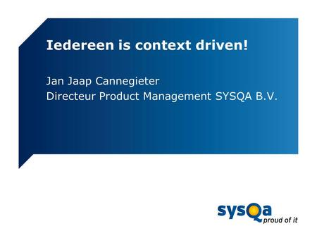 Iedereen is context driven! Jan Jaap Cannegieter Directeur Product Management SYSQA B.V.