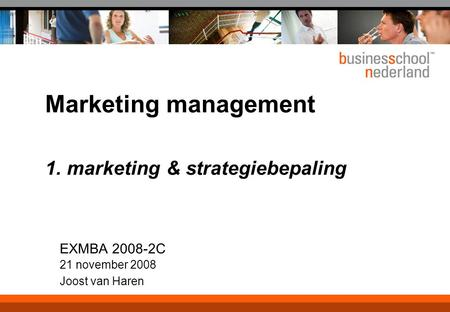 Marketing management 1. marketing & strategiebepaling EXMBA 2008-2C 21 november 2008 Joost van Haren.
