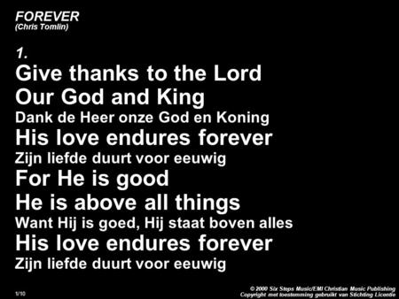 Copyright met toestemming gebruikt van Stichting Licentie © 2000 Six Steps Music/EMI Christian Music Publishing 1/10 FOREVER (Chris Tomlin) 1. Give thanks.