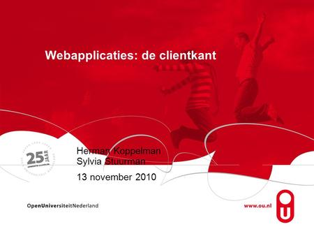 Webapplicaties: de clientkant Herman Koppelman Sylvia Stuurman 13 november 2010.