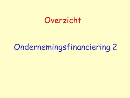 Overzicht Ondernemingsfinanciering 2. Overzicht Handboek: Brealey, R. & Myers, C. Principles of corporate finance, 7th international edition, Addison-Wesley.