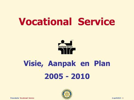 Presentatie Vocational Service2 april 2015 - 1 Vocational Service Visie, Aanpak en Plan 2005 - 2010.
