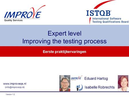 Eerste praktijkervaringen Expert level Improving the testing process  Version 1.2 Isabelle Robrechts Eduard Hartog.