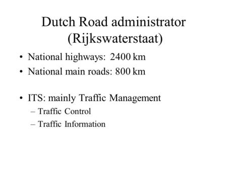 Dutch Road administrator (Rijkswaterstaat) National highways:2400 km National main roads: 800 km ITS: mainly Traffic Management –Traffic Control –Traffic.