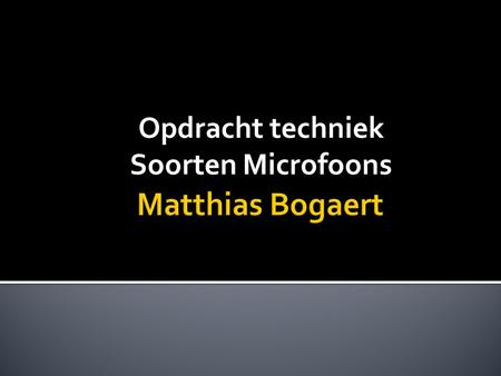 Opdracht techniek Soorten Microfoons.  Dynamic of dynamische microfoon  Ribbon/band microfoon  Condensator microfoon  Piëzo microfoon  PZM's  Stereo.