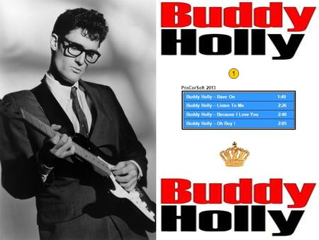 Buddy Holly – Rave On 1:49 Buddy Holly – Listen To Me 2:26 Buddy Holly – Because I Love You 2:40 Buddy Holly – Oh Boy ! 2:05 ProCorSoft 2013 1.