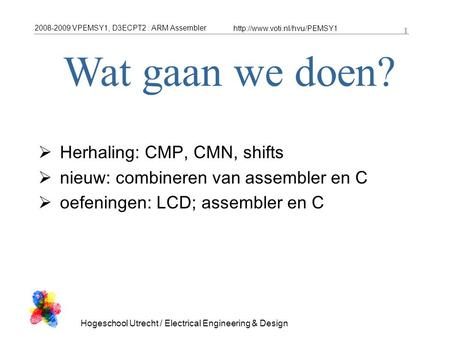 2008-2009 VPEMSY1, D3ECPT2 : ARM Assembler  1 Hogeschool Utrecht / Electrical Engineering & Design 1  Herhaling: CMP, CMN,
