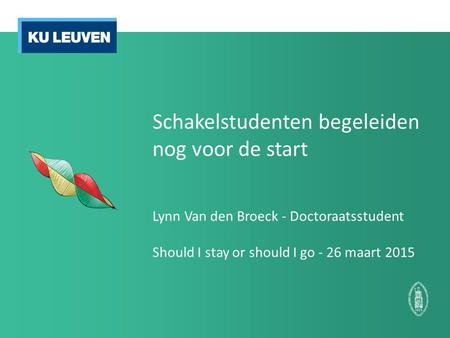 Schakelstudenten begeleiden nog voor de start Lynn Van den Broeck - Doctoraatsstudent Should I stay or should I go - 26 maart 2015.