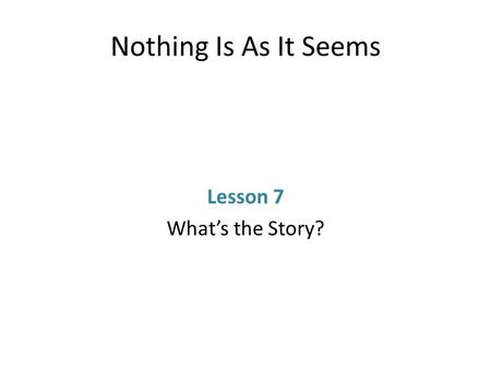 Nothing Is As It Seems Lesson 7 What's the Story?.