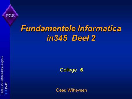 T U Delft Parallel and Distributed Systems group PGS Fundamentele Informatica in345 Deel 2 College 6 Cees Witteveen.