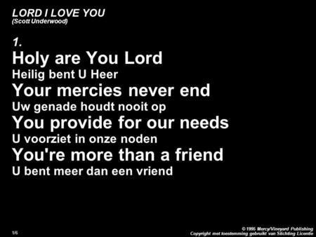 Copyright met toestemming gebruikt van Stichting Licentie © 1995 Mercy/Vineyard Publishing 1/6 LORD I LOVE YOU (Scott Underwood) 1. Holy are You Lord Heilig.