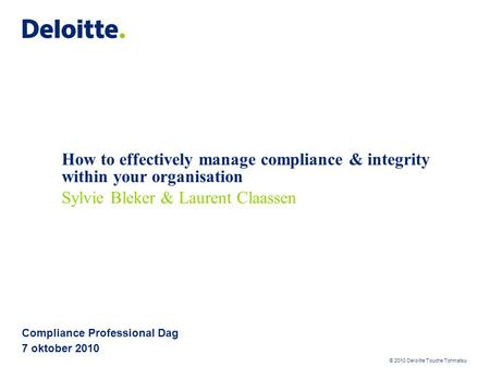 © 2010 Deloitte Touche Tohmatsu How to effectively manage compliance & integrity within your organisation Compliance Professional Dag 7 oktober 2010 Sylvie.