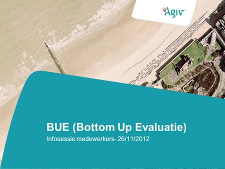 BUE (Bottom Up Evaluatie) Infosessie medewerkers- 26/11/2012.