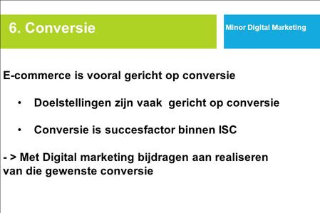 6. Conversie Minor Digital Marketing E-commerce is vooral gericht op conversie Doelstellingen zijn vaak gericht op conversie Conversie is succesfactor.