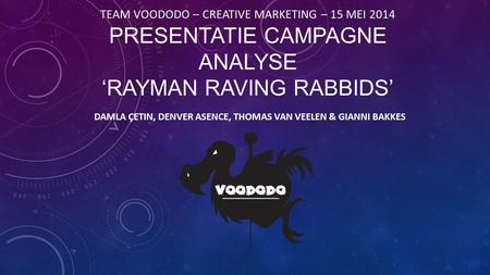 TEAM VOODODO – CREATIVE MARKETING – 15 MEI 2014 PRESENTATIE CAMPAGNE ANALYSE 'RAYMAN RAVING RABBIDS' DAMLA ÇETIN, DENVER ASENCE, THOMAS VAN VEELEN & GIANNI.