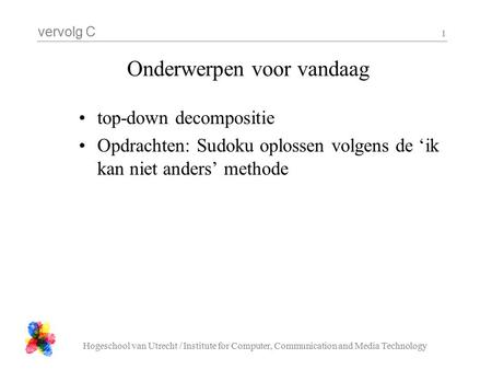 Vervolg C Hogeschool van Utrecht / Institute for Computer, Communication and Media Technology 1 Onderwerpen voor vandaag top-down decompositie Opdrachten:
