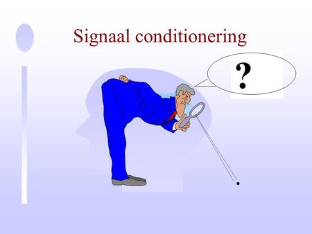 Signaal conditionering ? ? Actieve componenten Gate Source Drain Basis Emitter Collector.