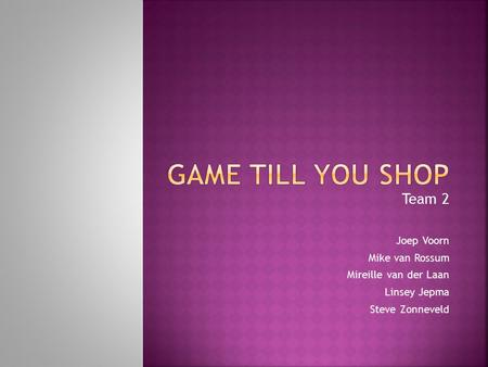 Game till you shop Team 2 Joep Voorn Mike van Rossum