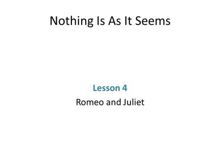 Nothing Is As It Seems Lesson 4 Romeo and Juliet.
